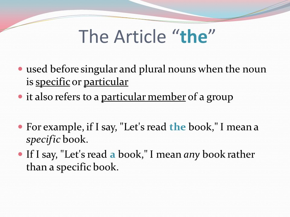 The Article the used before singular and plural nouns when the noun is specific or particular. it also refers to a particular member of a group.