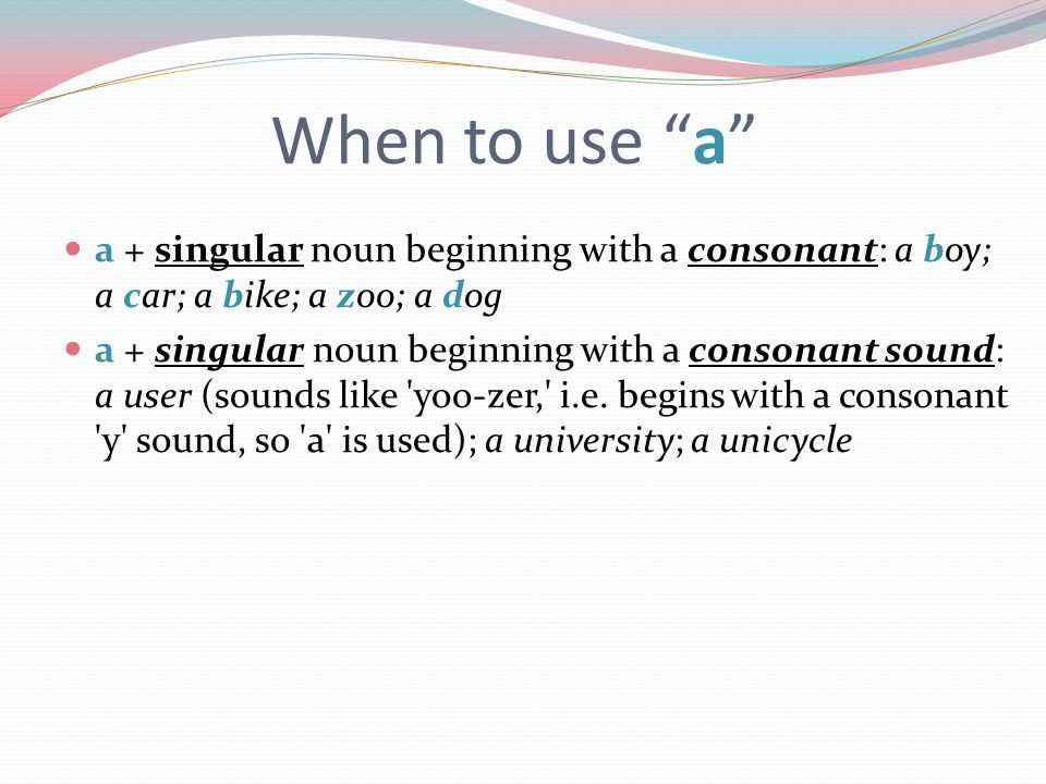 When to use a a + singular noun beginning with a consonant: a boy; a car; a bike; a zoo; a dog.