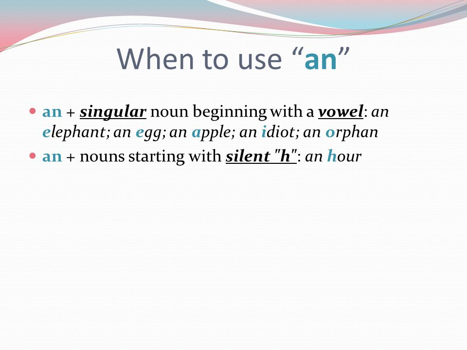 When to use an an + singular noun beginning with a vowel: an elephant; an egg; an apple; an idiot; an orphan.