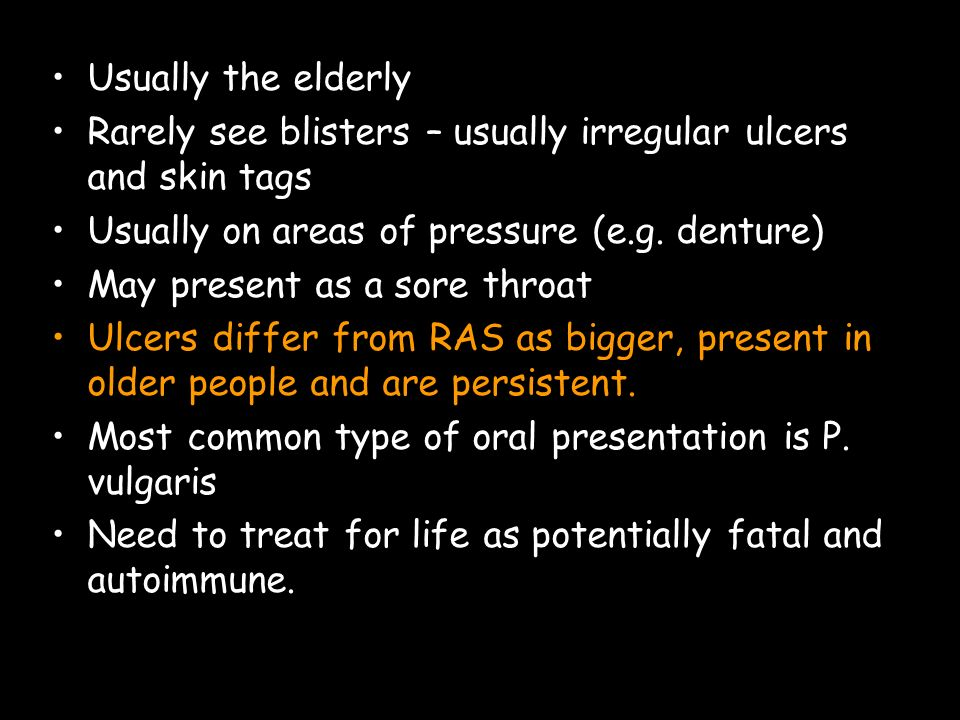 Usually the elderly Rarely see blisters – usually irregular ulcers and skin tags. Usually on areas of pressure (e.g. denture)