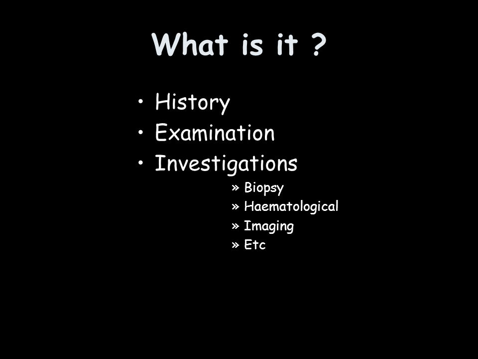 What is it History Examination Investigations Biopsy Haematological