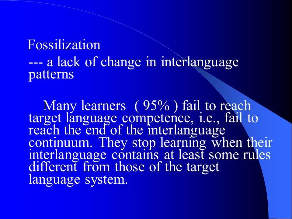 Fossilization --- a lack of change in interlanguage patterns