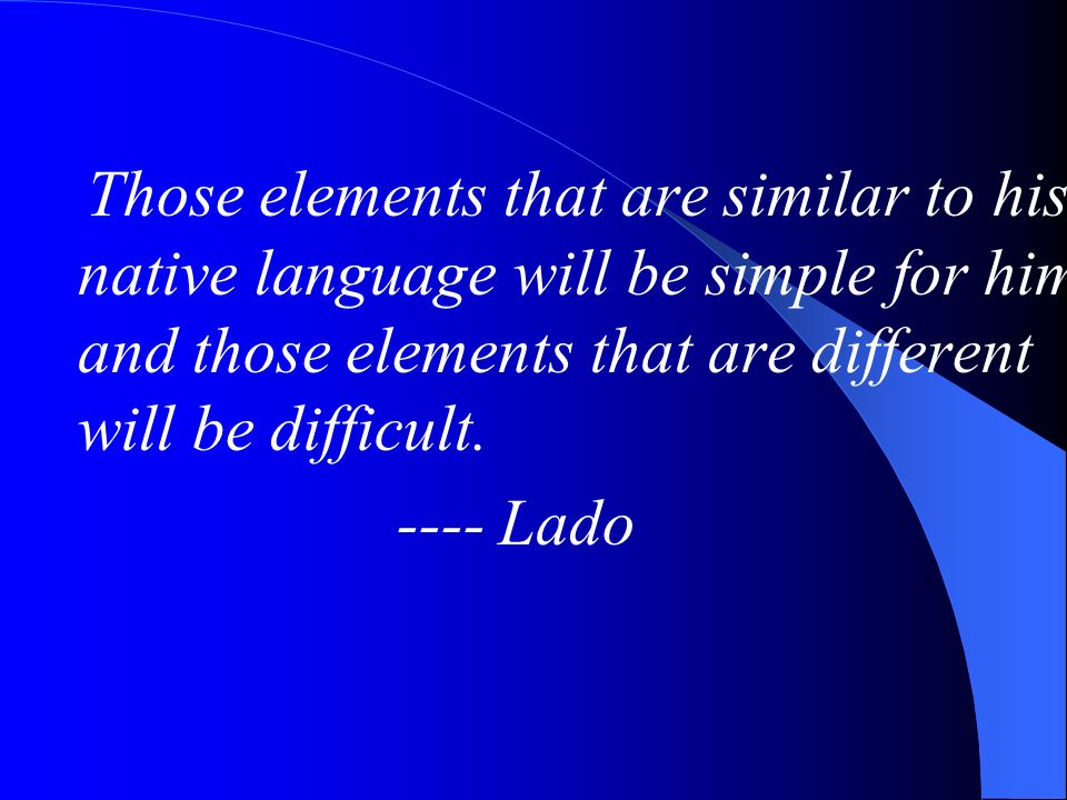 Those elements that are similar to his native language will be simple for him, and those elements that are different will be difficult.
