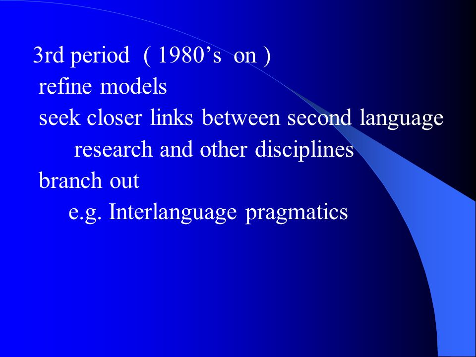 3rd period ( 1980's on ) refine models. seek closer links between second language. research and other disciplines.