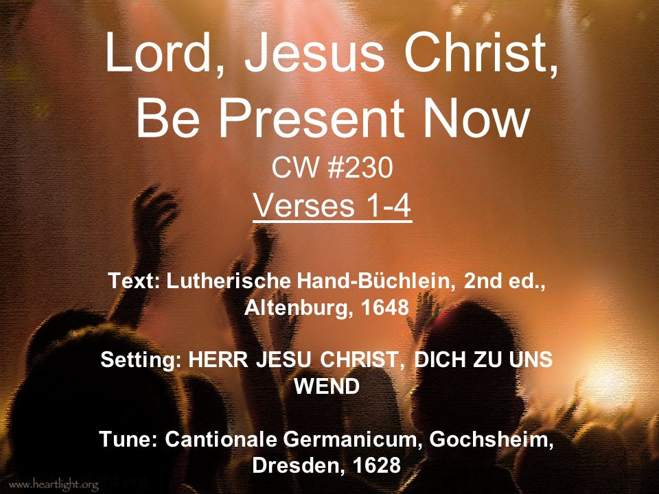 Lord, Jesus Christ, Be Present Now CW #230 Verses 1-4