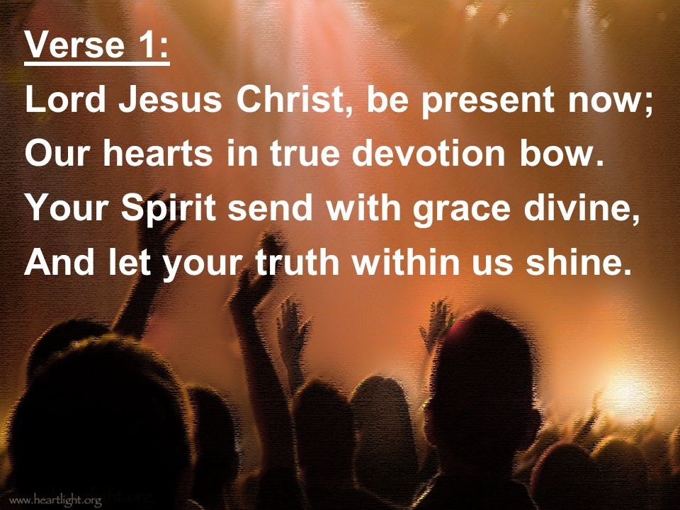 Verse 1:Lord Jesus Christ, be present now; Our hearts in true devotion bow. Your Spirit send with grace divine,