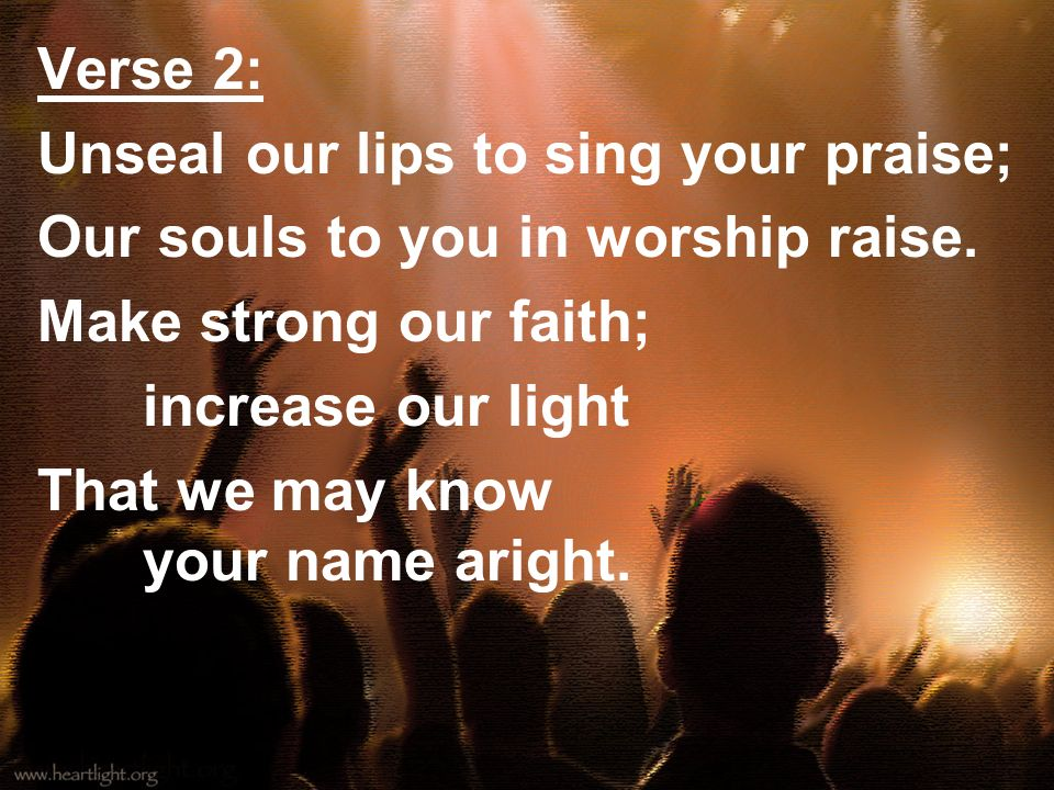 Verse 2:Unseal our lips to sing your praise; Our souls to you in worship raise. Make strong our faith;
