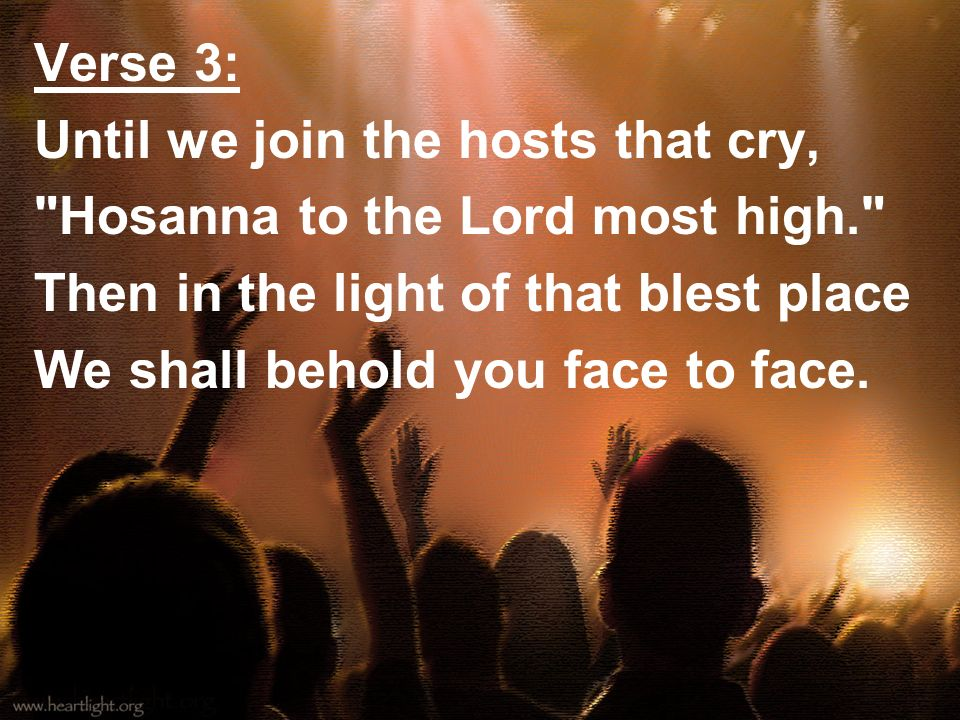 Verse 3:Until we join the hosts that cry, Hosanna to the Lord most high. Then in the light of that blest place.