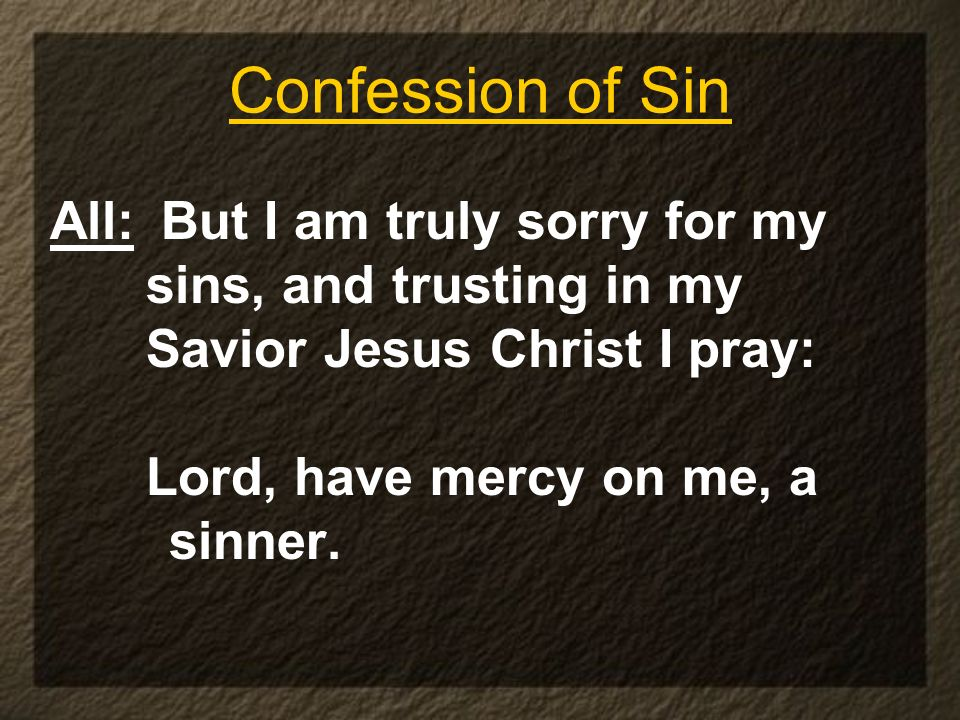 Confession of Sin All: But I am truly sorry for my sins, and trusting in my Savior Jesus Christ I pray: