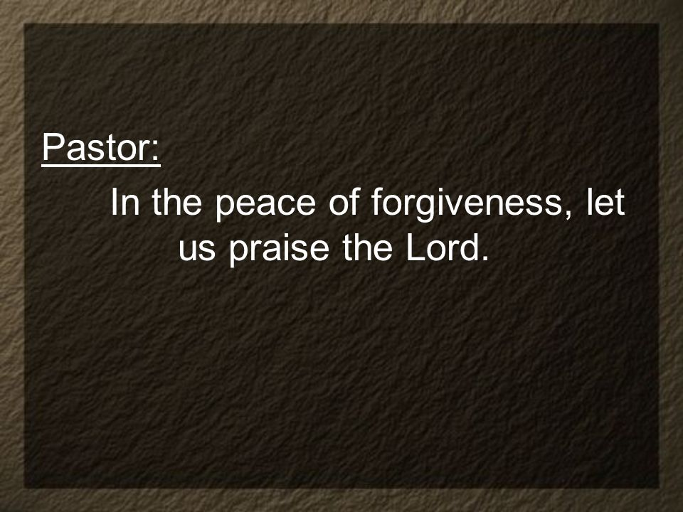 Pastor: In the peace of forgiveness, let us praise the Lord.