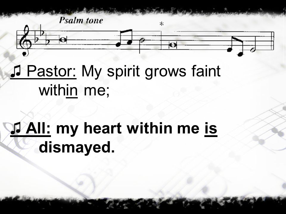 ♫ Pastor: My spirit grows faint within me;