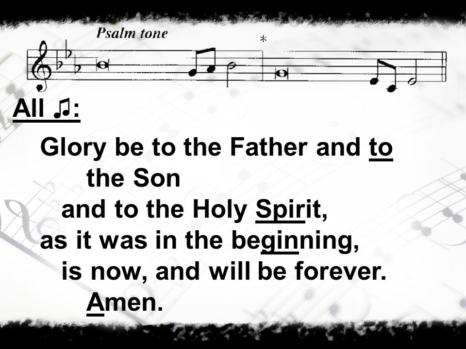 All ♫:Glory be to the Father and to the Son.