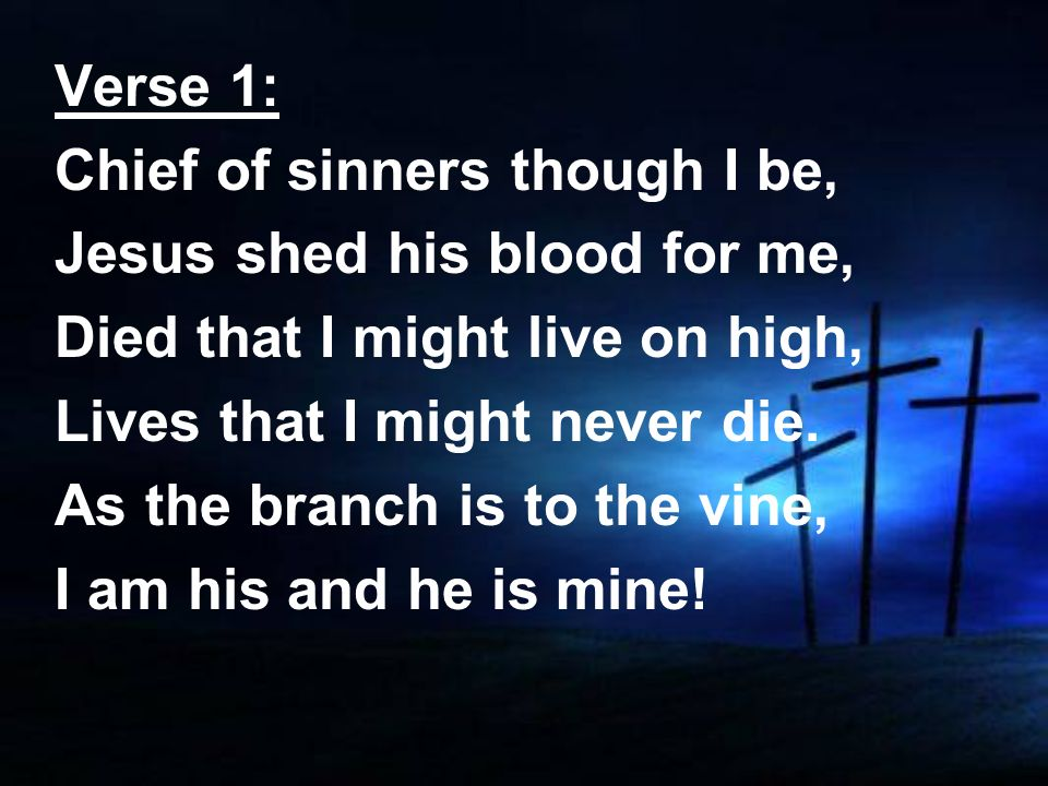 Verse 1:Chief of sinners though I be, Jesus shed his blood for me, Died that I might live on high, Lives that I might never die.