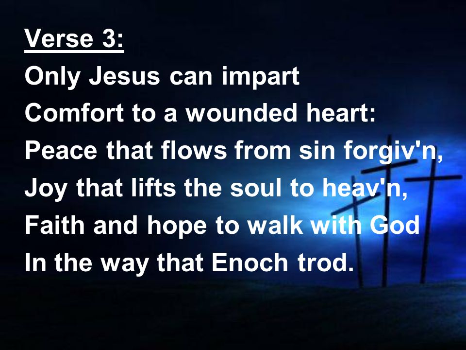 Verse 3:Only Jesus can impart. Comfort to a wounded heart: Peace that flows from sin forgiv n, Joy that lifts the soul to heav n,
