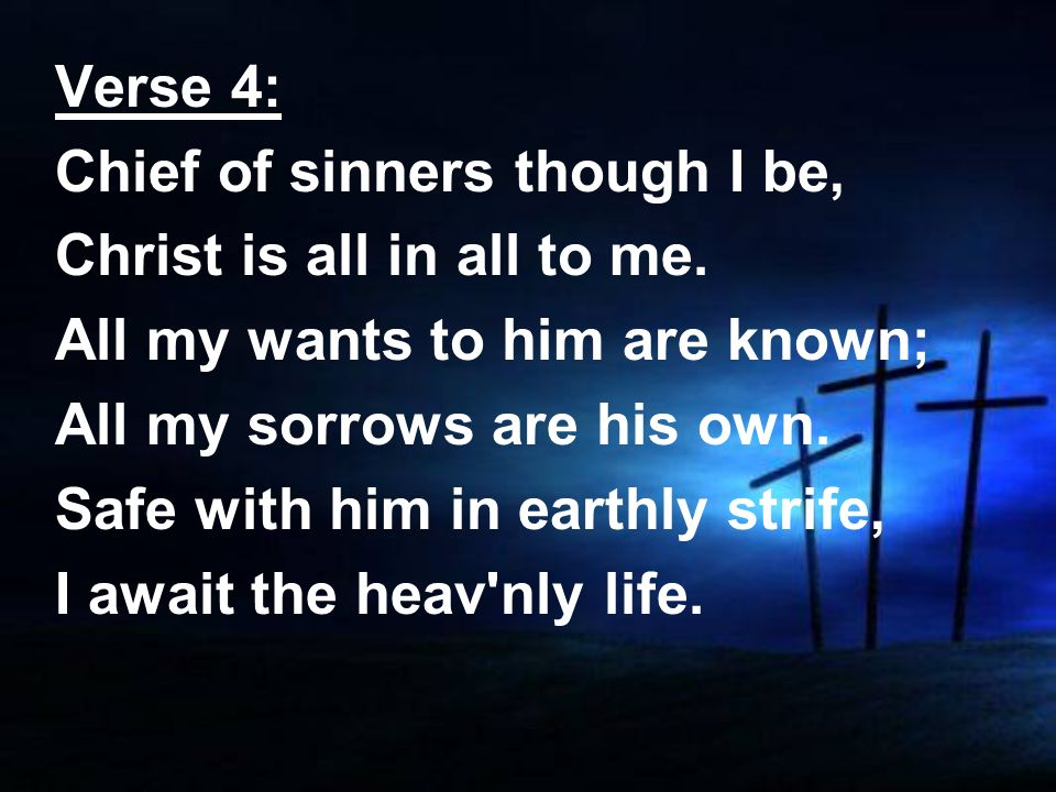 Verse 4:Chief of sinners though I be, Christ is all in all to me. All my wants to him are known; All my sorrows are his own.