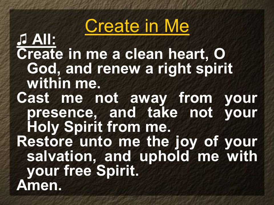 Create in Me♫ All: Create in me a clean heart, O God, and renew a right spirit within me.