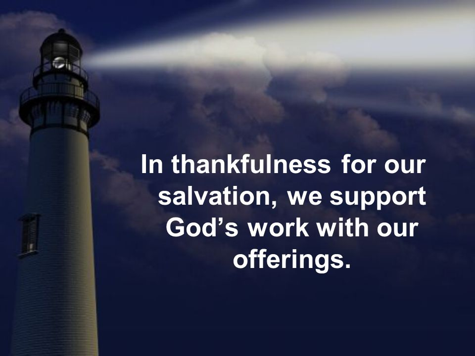 In thankfulness for our salvation, we support God's work with our offerings.