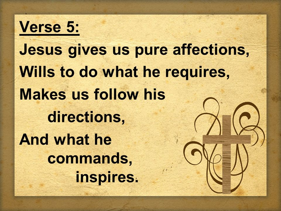 Verse 5: Jesus gives us pure affections, Wills to do what he requires, Makes us follow his directions, And what he commands, inspires.