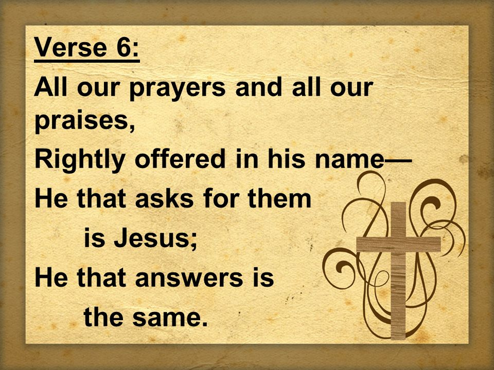 Verse 6: All our prayers and all our praises, Rightly offered in his name— He that asks for them is Jesus; He that answers is the same.