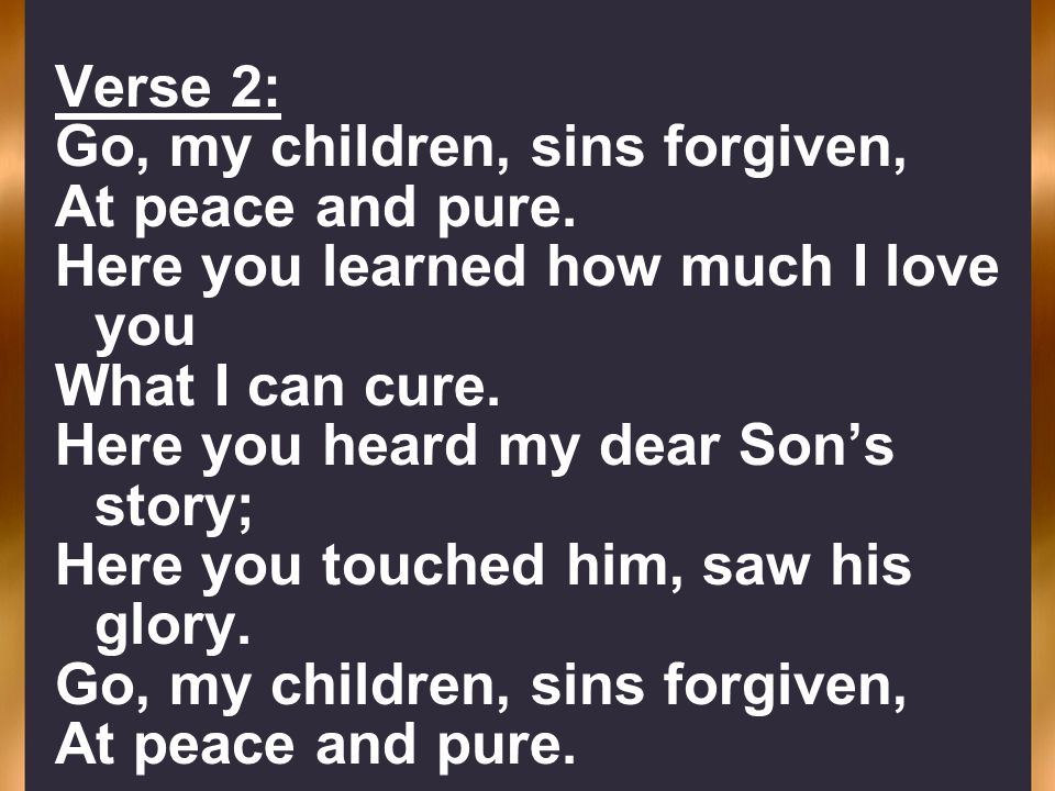 Verse 2:Go, my children, sins forgiven, At peace and pure. Here you learned how much I love you. What I can cure.