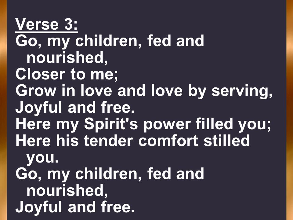 Verse 3:Go, my children, fed and nourished, Closer to me; Grow in love and love by serving, Joyful and free.