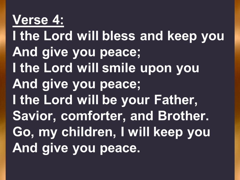 Verse 4: I the Lord will bless and keep you. And give you peace; I the Lord will smile upon you. I the Lord will be your Father,
