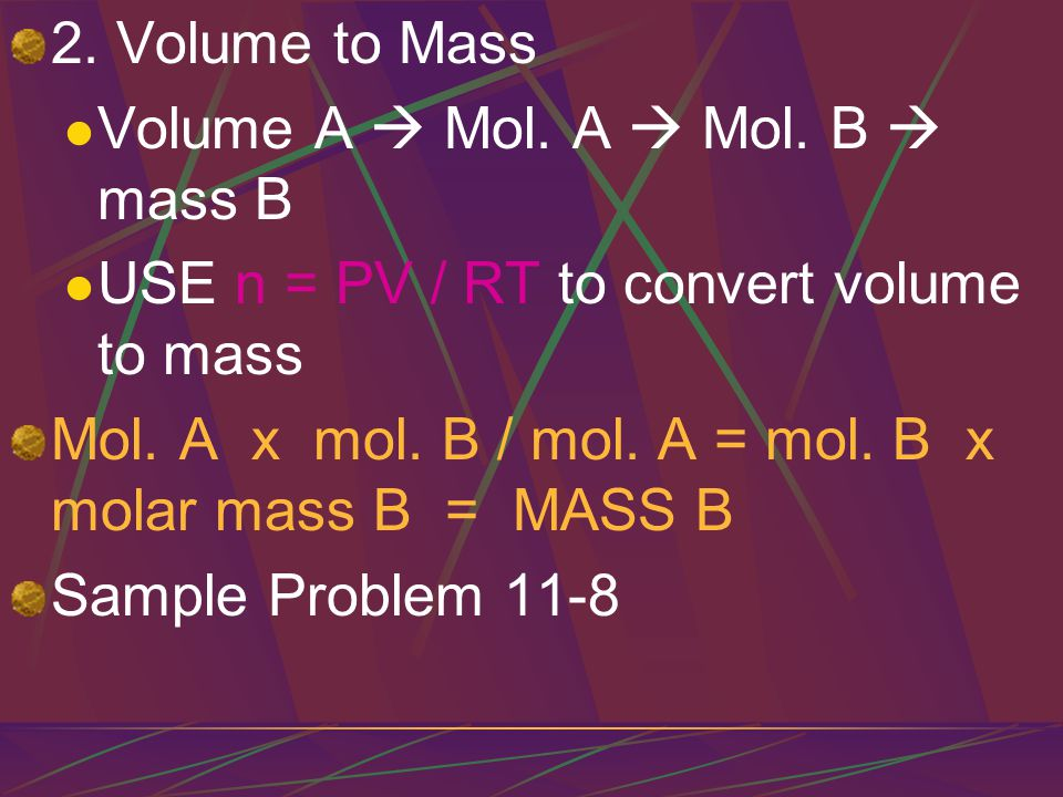 2. Volume to Mass Volume A  Mol. A  Mol. B  mass B. USE n = PV / RT to convert volume to mass.