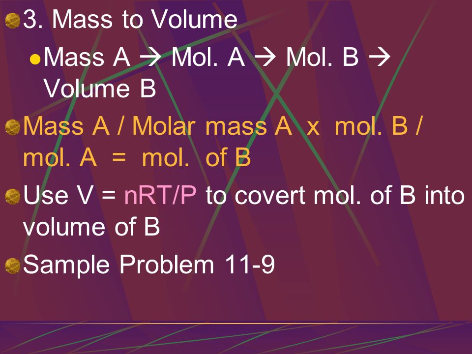 3. Mass to Volume Mass A  Mol. A  Mol. B  Volume B. Mass A / Molar mass A x mol. B / mol. A = mol. of B.