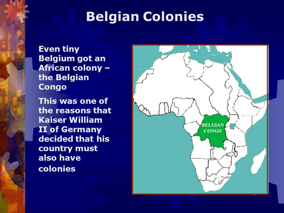 Belgian Colonies Even tiny Belgium got an African colony – the Belgian Congo.