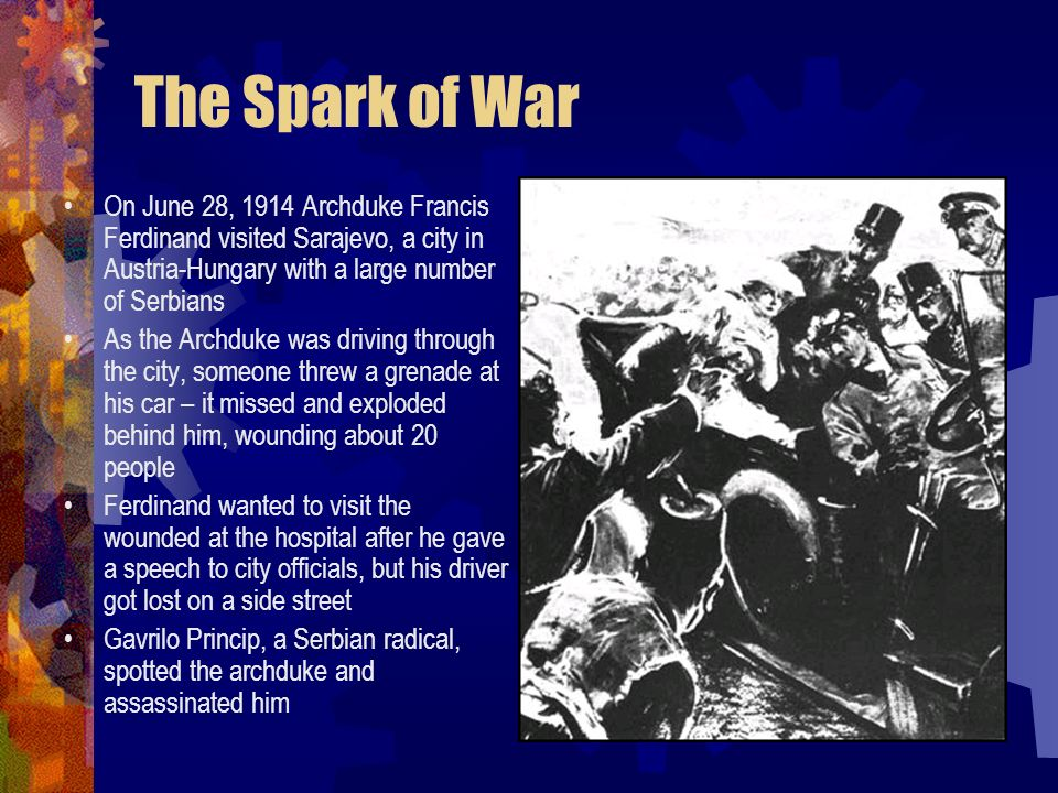 The Spark of War On June 28, 1914 Archduke Francis Ferdinand visited Sarajevo, a city in Austria-Hungary with a large number of Serbians.