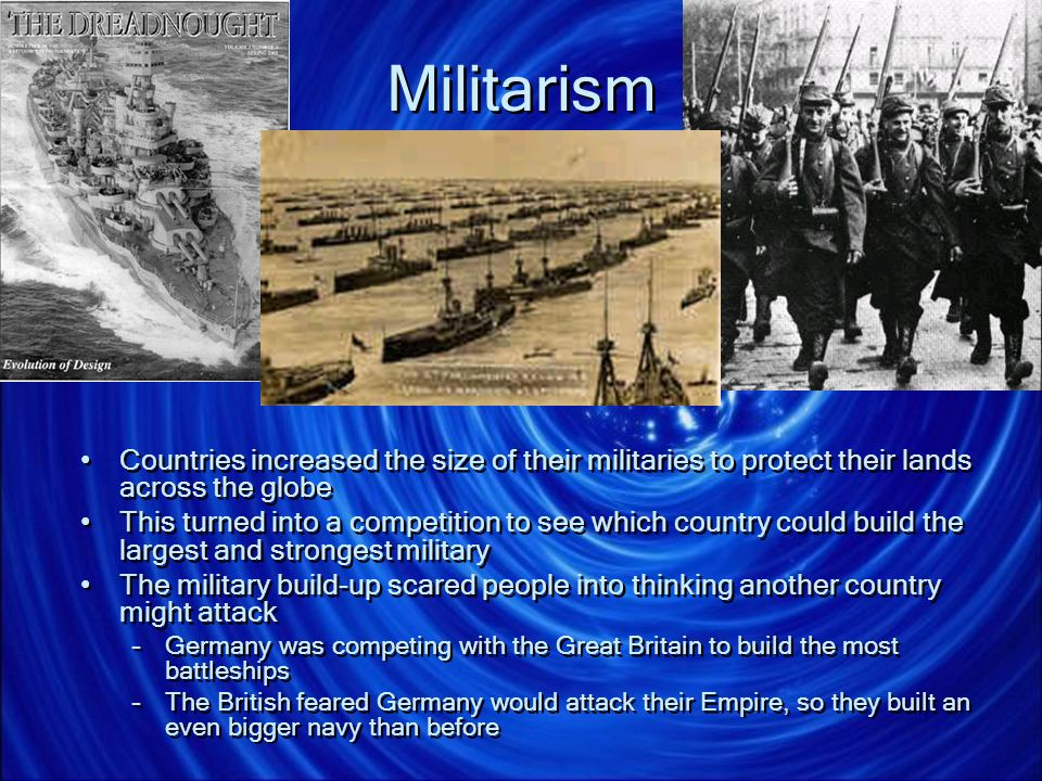 Militarism Countries increased the size of their militaries to protect their lands across the globe.