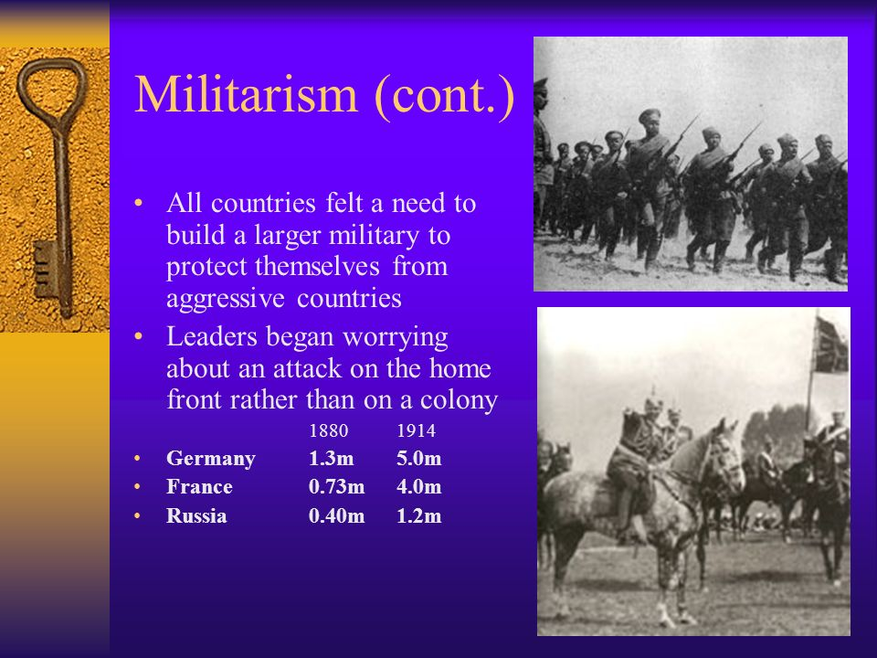 Militarism (cont.) All countries felt a need to build a larger military to protect themselves from aggressive countries.