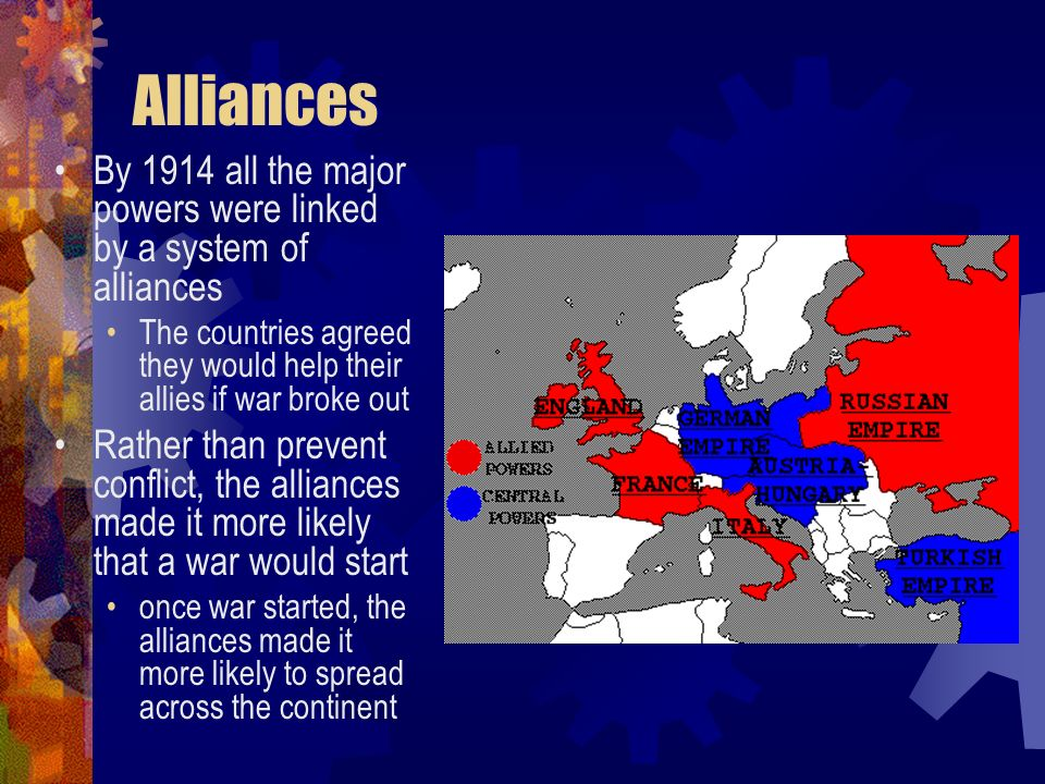 Alliances By 1914 all the major powers were linked by a system of alliances. The countries agreed they would help their allies if war broke out.