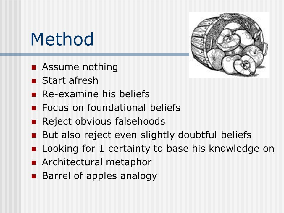 Method Assume nothing Start afresh Re-examine his beliefs