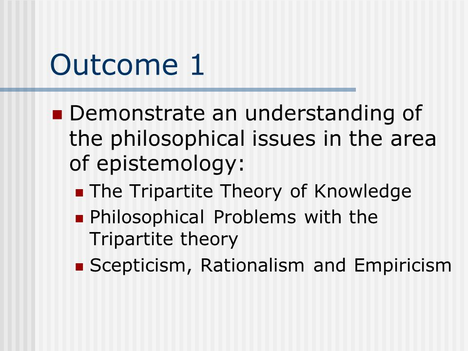 Outcome 1Demonstrate an understanding of the philosophical issues in the area of epistemology: The Tripartite Theory of Knowledge.