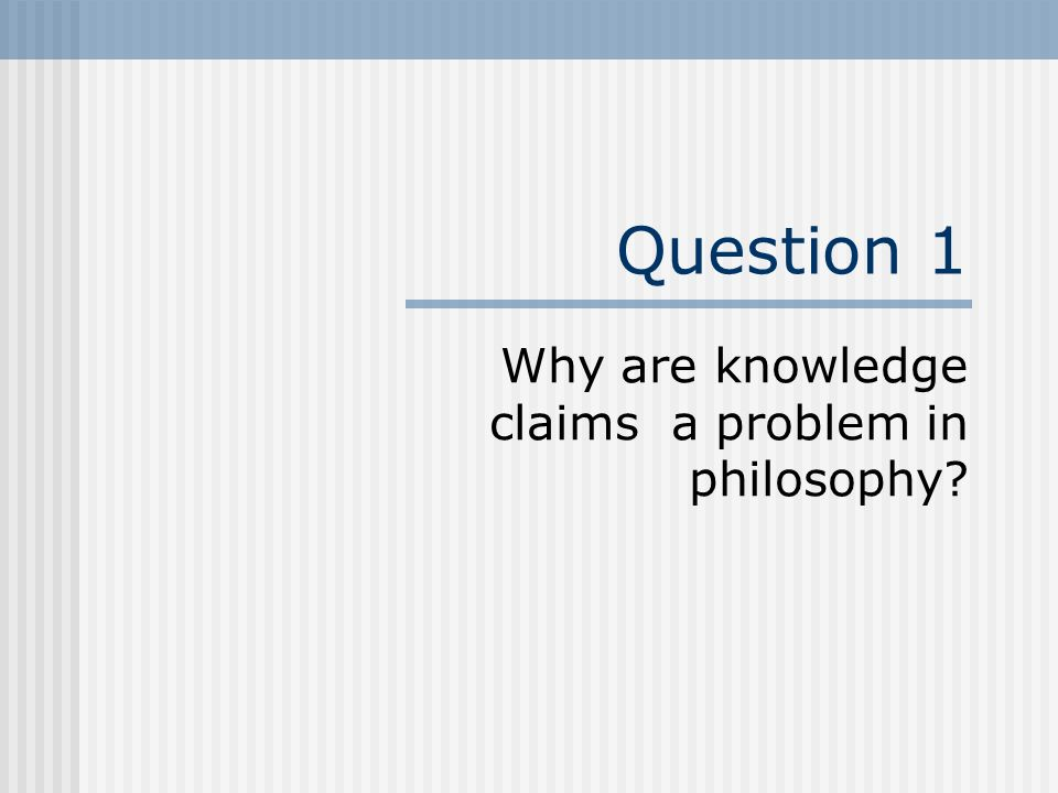 Why are knowledge claims a problem in philosophy