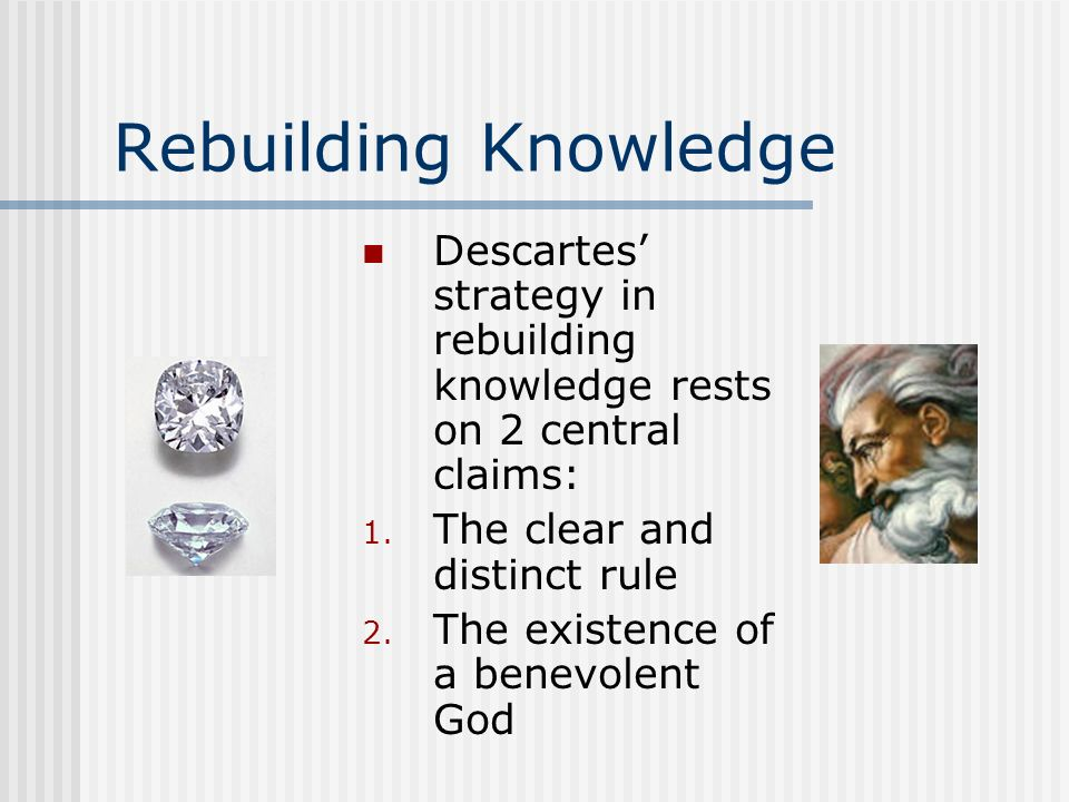 Rebuilding KnowledgeDescartes' strategy in rebuilding knowledge rests on 2 central claims: The clear and distinct rule.