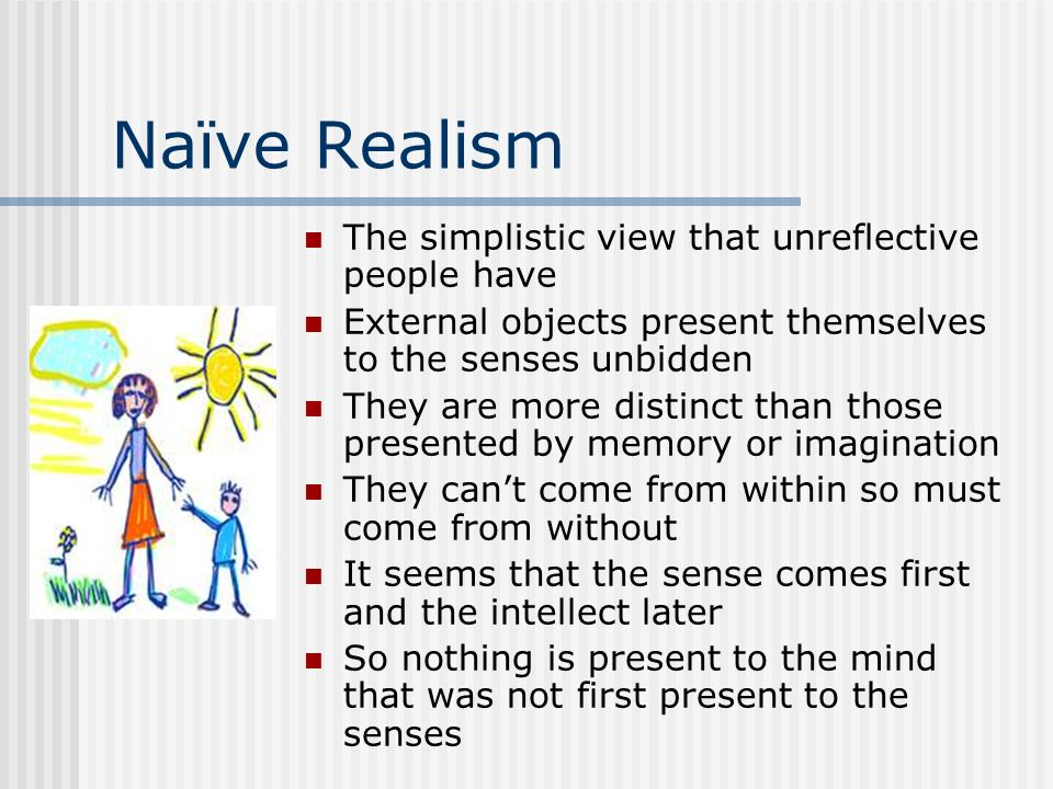 Naïve Realism The simplistic view that unreflective people have