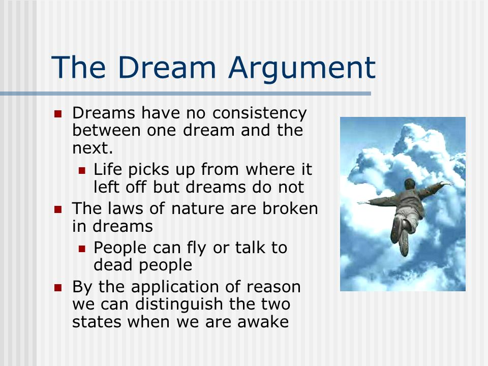 The Dream Argument Dreams have no consistency between one dream and the next. Life picks up from where it left off but dreams do not.
