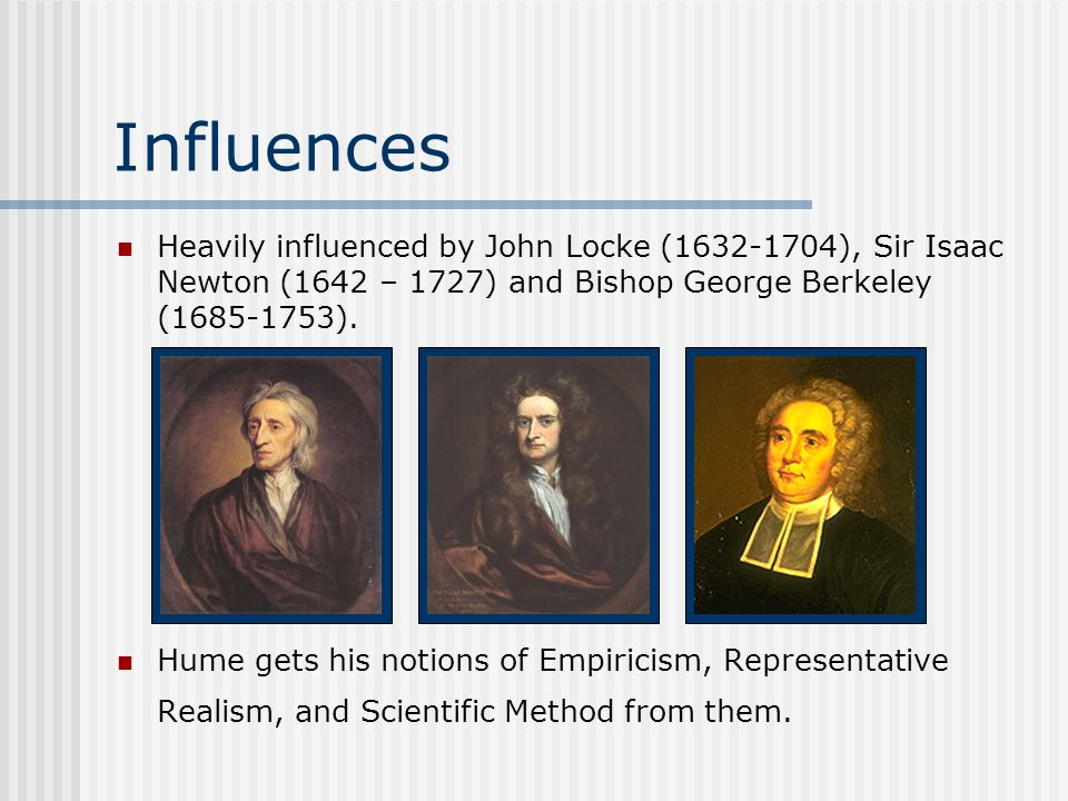 InfluencesHeavily influenced by John Locke (1632-1704), Sir Isaac Newton (1642 – 1727) and Bishop George Berkeley (1685-1753).