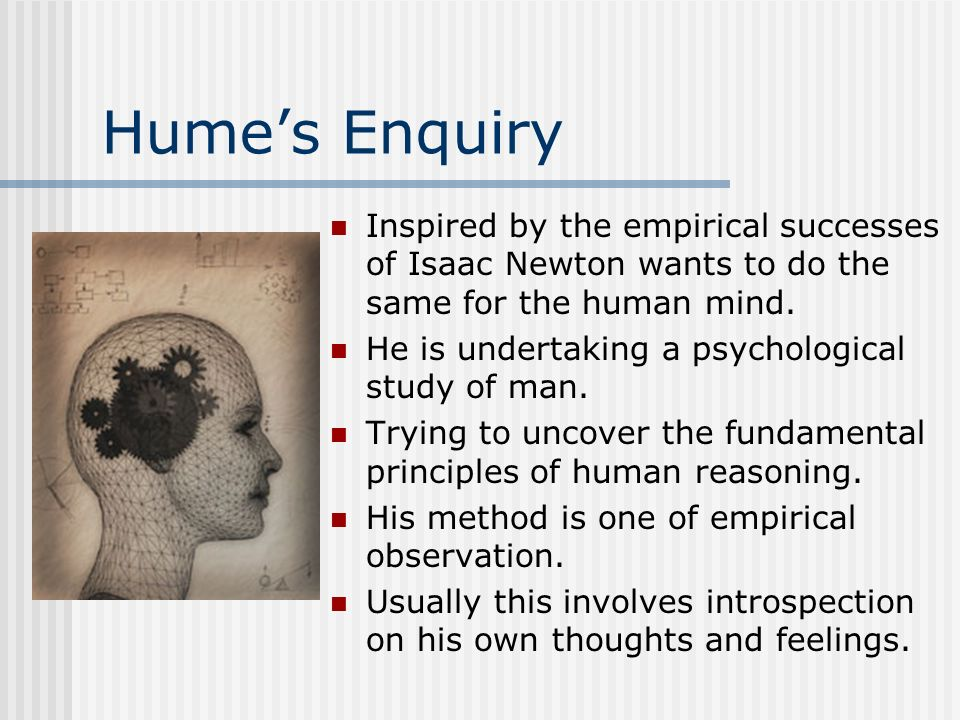 Hume's EnquiryInspired by the empirical successes of Isaac Newton wants to do the same for the human mind.