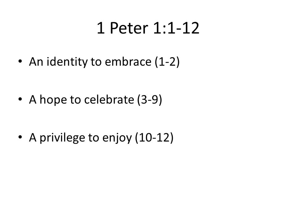 1 Peter 1:1-12 An identity to embrace (1-2) A hope to celebrate (3-9)