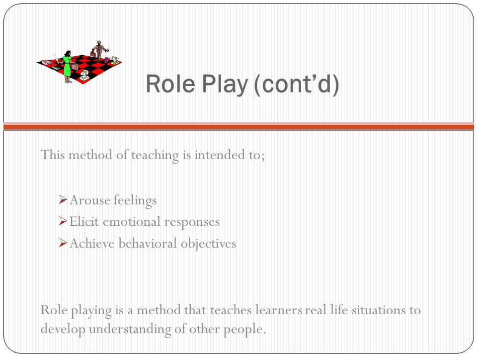 Role Play (cont'd) This method of teaching is intended to;