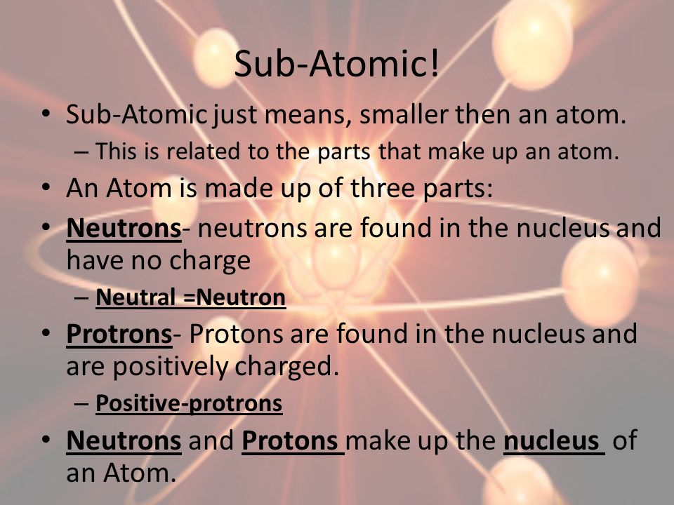 Sub-Atomic! Sub-Atomic just means, smaller then an atom.