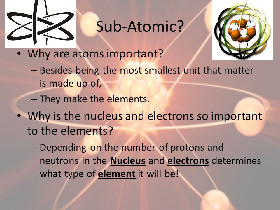 Sub-Atomic Why are atoms important