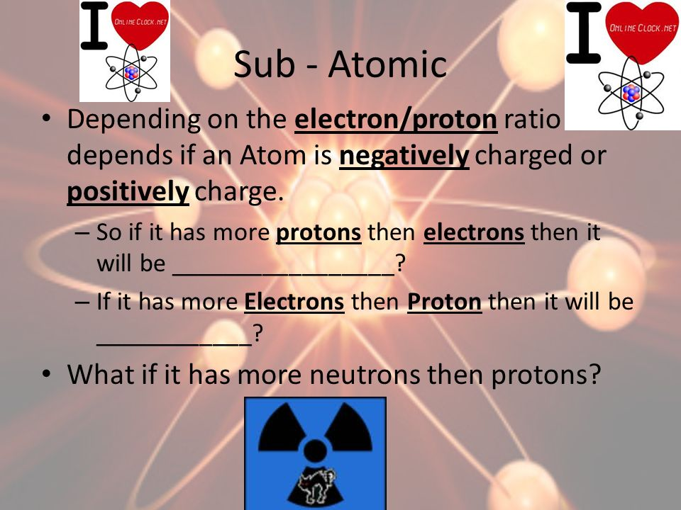 Sub - Atomic Depending on the electron/proton ratio depends if an Atom is negatively charged or positively charge.