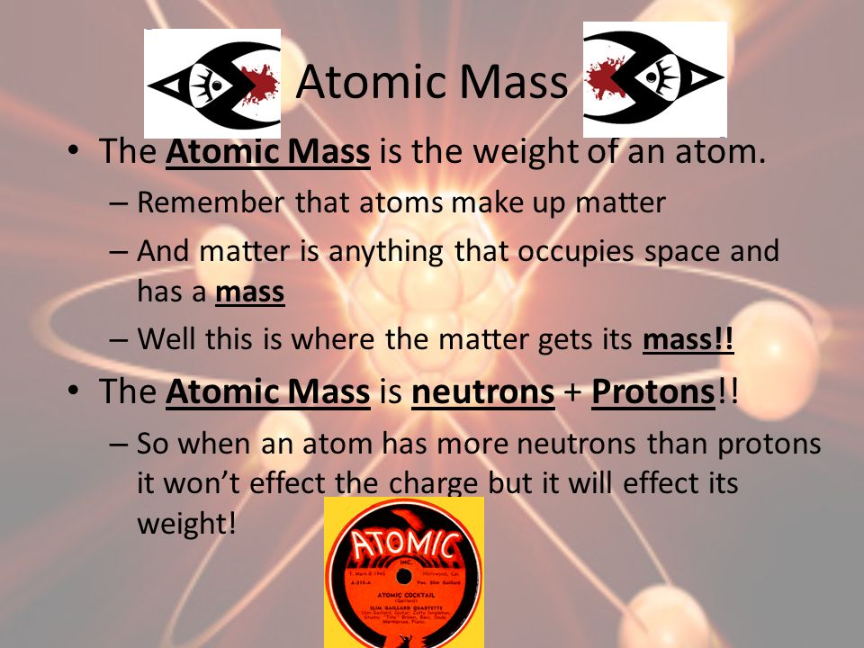 Atomic Mass The Atomic Mass is the weight of an atom.