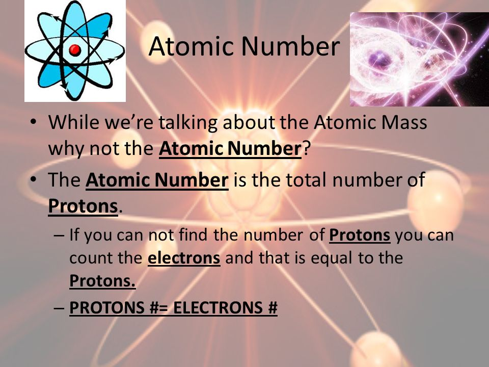 Atomic Number While we're talking about the Atomic Mass why not the Atomic Number The Atomic Number is the total number of Protons.