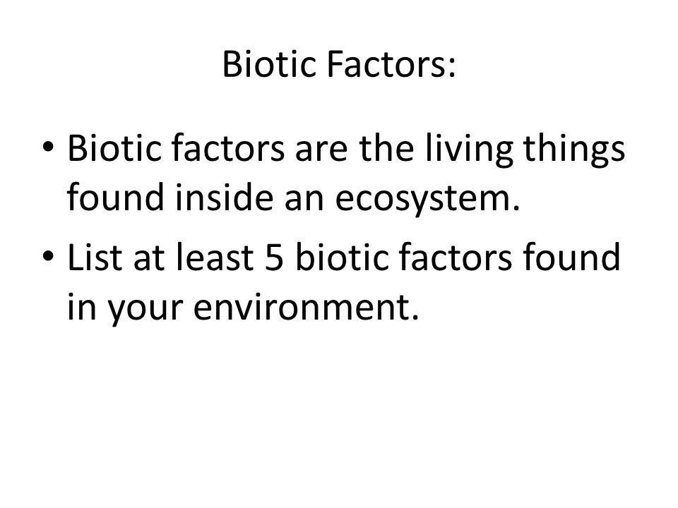 Biotic Factors: Biotic factors are the living things found inside an ecosystem.
