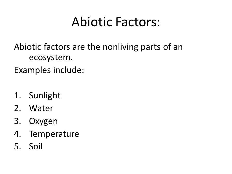 Abiotic Factors: Abiotic factors are the nonliving parts of an ecosystem. Examples include: Sunlight.